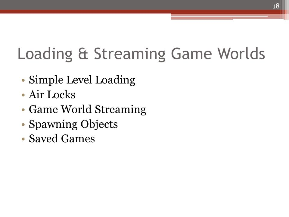 Loading & Streaming Game Worlds Simple Level Loading Air Locks Game World Streaming Spawning Objects Saved Games 18