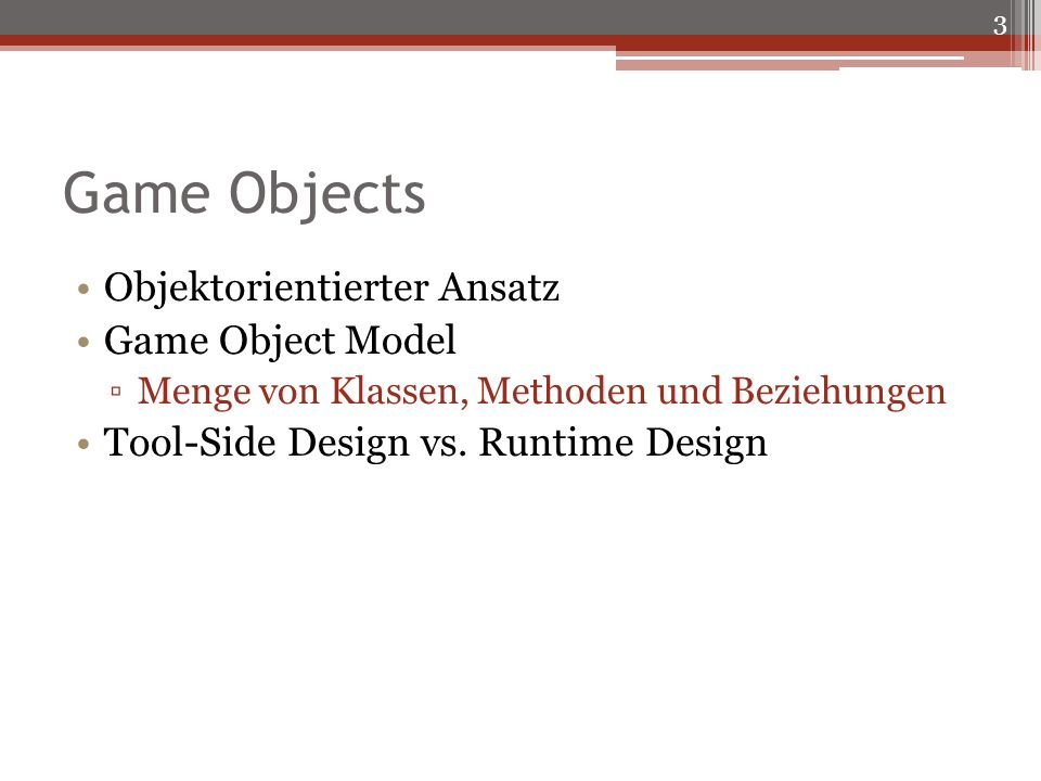 Game Objects Objektorientierter Ansatz Game Object Model Menge von Klassen, Methoden und Beziehungen Tool-Side Design vs.