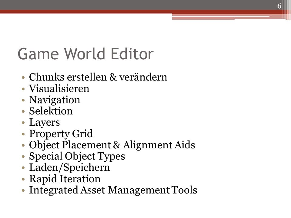 Game World Editor Chunks erstellen & verändern Visualisieren Navigation Selektion Layers Property Grid Object Placement & Alignment Aids Special Object Types Laden/Speichern Rapid Iteration Integrated Asset Management Tools 6