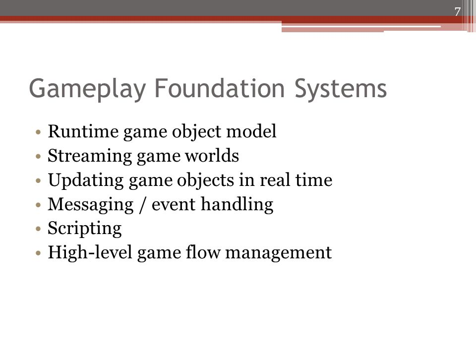 Gameplay Foundation Systems Runtime game object model Streaming game worlds Updating game objects in real time Messaging / event handling Scripting High-level game flow management 7