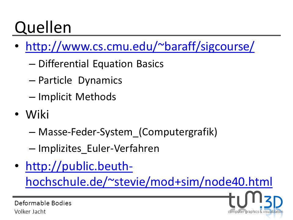 computer graphics & visualization Deformable Bodies Volker Jacht Quellen http://www.cs.cmu.edu/~baraff/sigcourse/ – Differential Equation Basics – Particle Dynamics – Implicit Methods Wiki – Masse-Feder-System_(Computergrafik) – Implizites_Euler-Verfahren http://public.beuth- hochschule.de/~stevie/mod+sim/node40.html http://public.beuth- hochschule.de/~stevie/mod+sim/node40.html