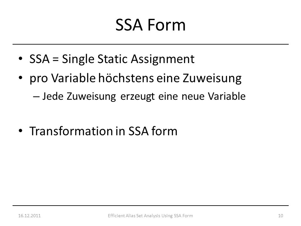 SSA = Single Static Assignment pro Variable höchstens eine Zuweisung – Jede Zuweisung erzeugt eine neue Variable Transformation in SSA form 16.12.201110Efficient Alias Set Analysis Using SSA Form SSA Form