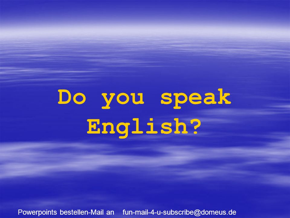 Powerpoints bestellen-Mail an fun-mail-4-u-subscribe@domeus.de Do you speak English