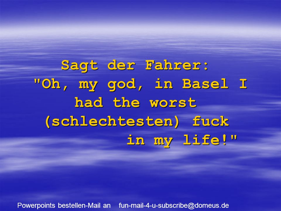 Powerpoints bestellen-Mail an fun-mail-4-u-subscribe@domeus.de Sagt der Fahrer: Oh, my god, in Basel I had the worst (schlechtesten) fuck in my life!