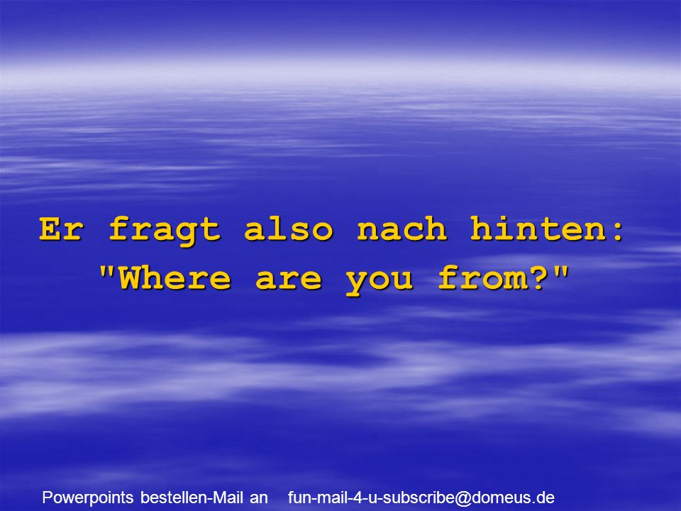 Powerpoints bestellen-Mail an fun-mail-4-u-subscribe@domeus.de Er fragt also nach hinten: Where are you from