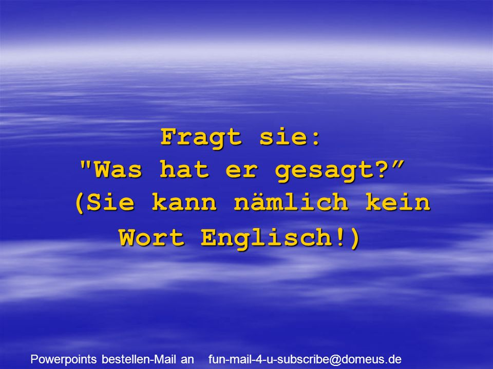 Powerpoints bestellen-Mail an fun-mail-4-u-subscribe@domeus.de Fragt sie: Was hat er gesagt.