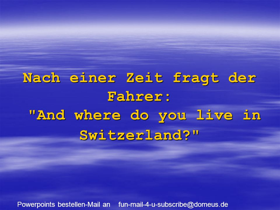 Powerpoints bestellen-Mail an fun-mail-4-u-subscribe@domeus.de Nach einer Zeit fragt der Fahrer: And where do you live in Switzerland