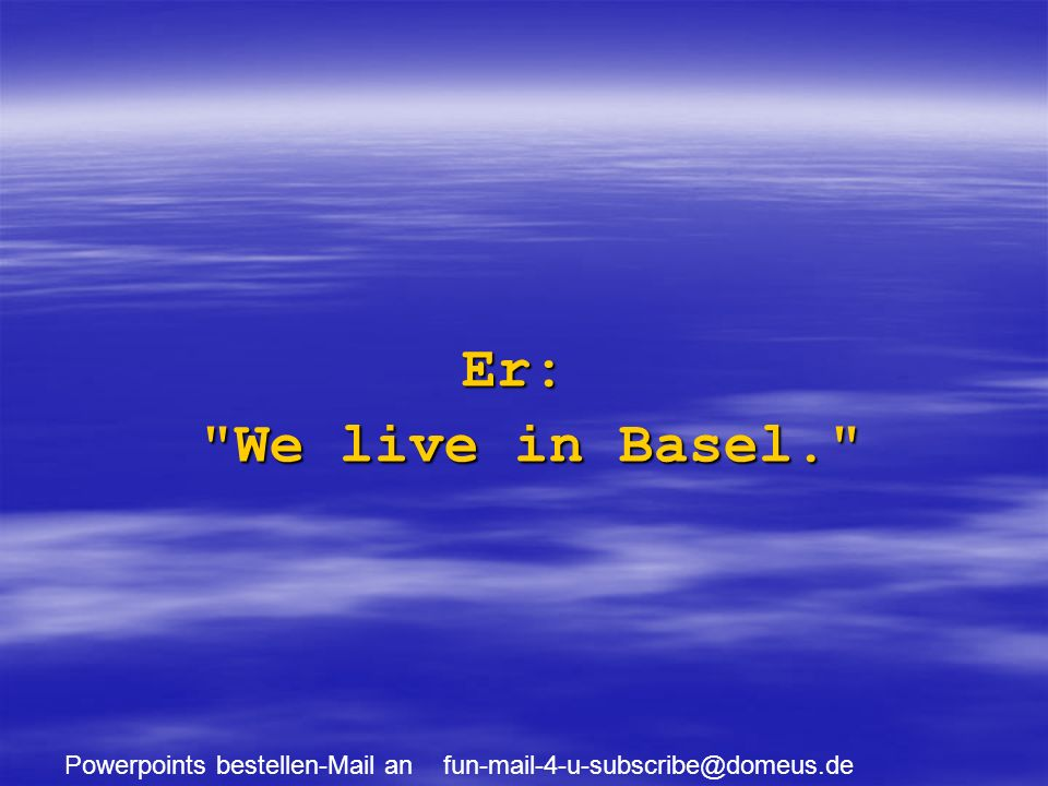 Powerpoints bestellen-Mail an fun-mail-4-u-subscribe@domeus.de Er: We live in Basel.