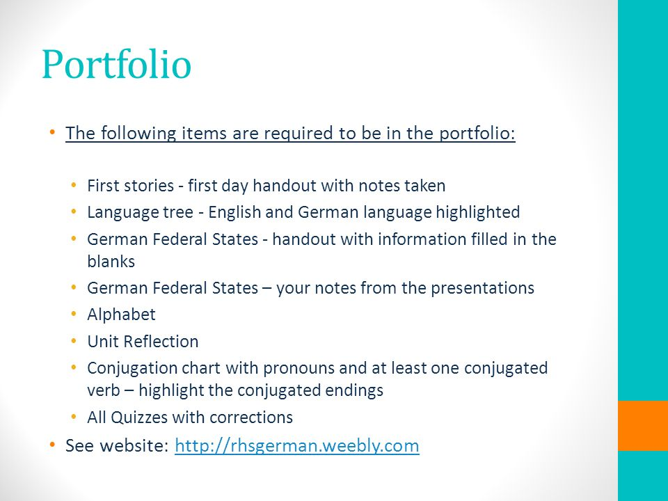 Portfolio The following items are required to be in the portfolio: First stories - first day handout with notes taken Language tree - English and German language highlighted German Federal States - handout with information filled in the blanks German Federal States – your notes from the presentations Alphabet Unit Reflection Conjugation chart with pronouns and at least one conjugated verb – highlight the conjugated endings All Quizzes with corrections See website:
