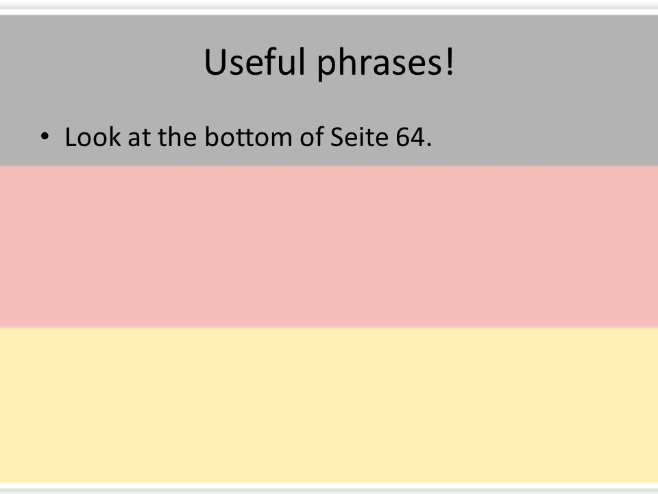 Useful phrases! Look at the bottom of Seite 64.