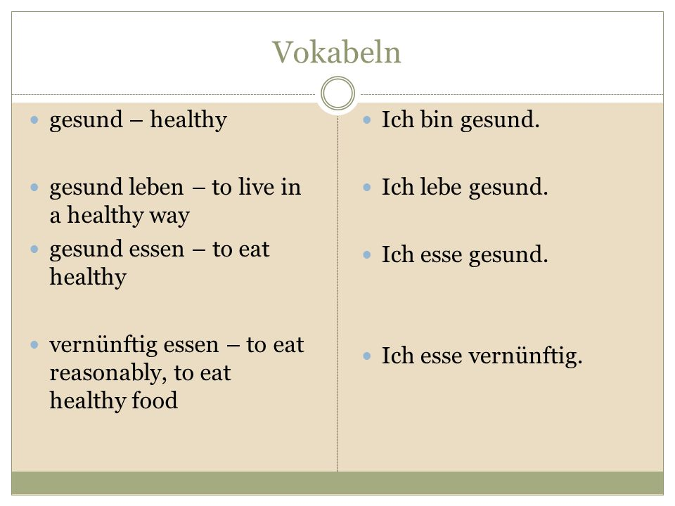 Vokabeln gesund – healthy gesund leben – to live in a healthy way gesund essen – to eat healthy vernünftig essen – to eat reasonably, to eat healthy food Ich bin gesund.