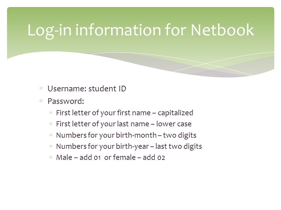 Username: student ID Password: First letter of your first name – capitalized First letter of your last name – lower case Numbers for your birth-month – two digits Numbers for your birth-year – last two digits Male – add 01 or female – add 02 Log-in information for Netbook