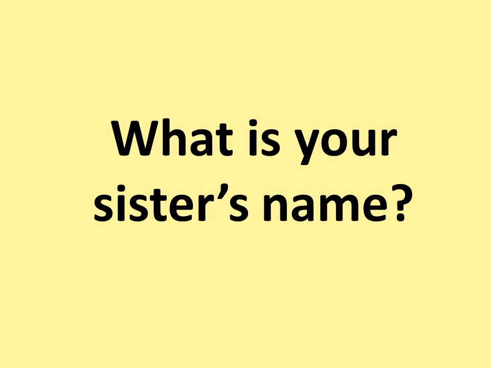 What is your sisters name