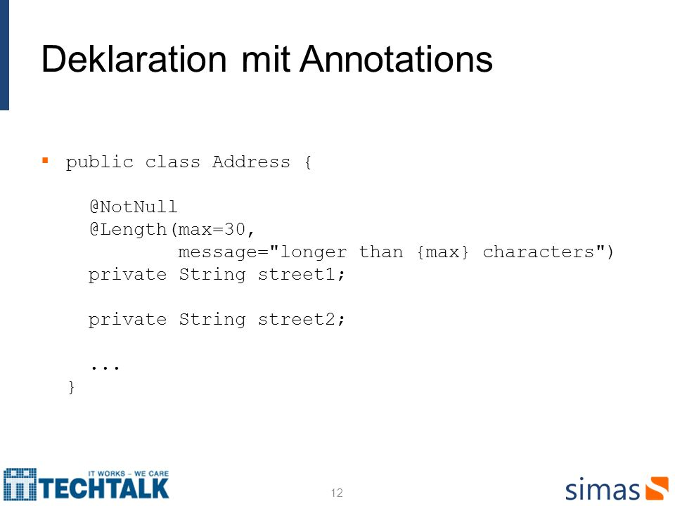Deklaration mit Annotations public class Address { @NotNull @Length(max=30, message= longer than {max} characters ) private String street1; private String street2;...