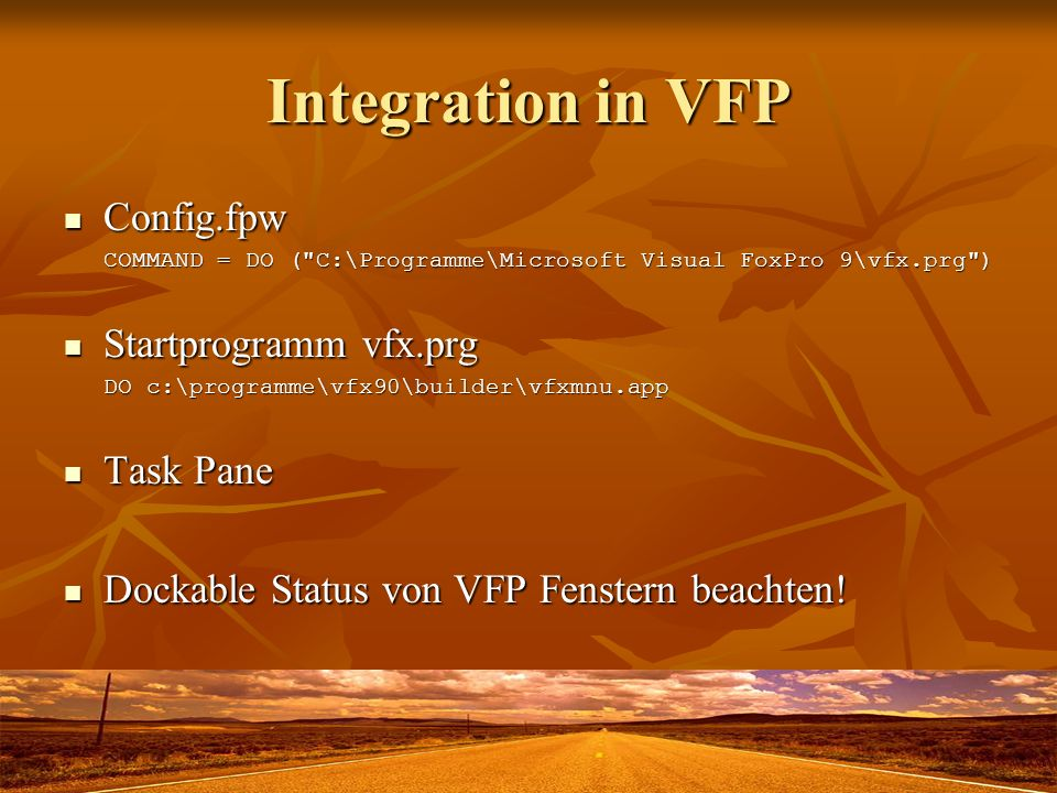 Integration in VFP Config.fpw Config.fpw COMMAND = DO ( C:\Programme\Microsoft Visual FoxPro 9\vfx.prg ) Startprogramm vfx.prg Startprogramm vfx.prg DO c:\programme\vfx90\builder\vfxmnu.app Task Pane Task Pane Dockable Status von VFP Fenstern beachten.