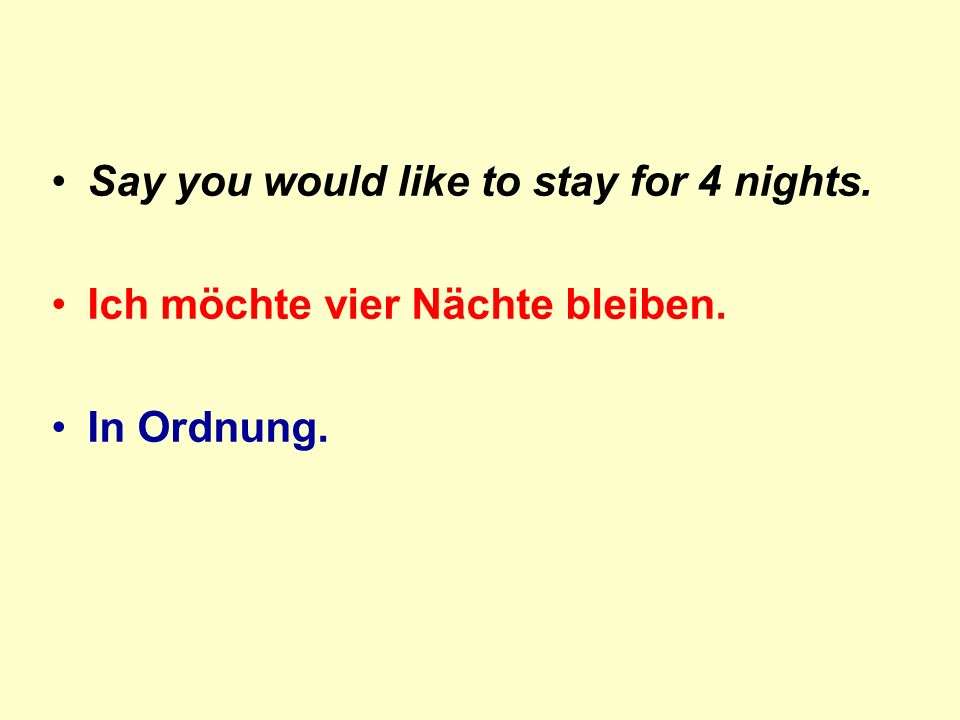 Say you would like to stay for 4 nights. Ich möchte vier Nächte bleiben. In Ordnung.