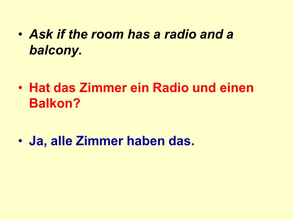 Ask if the room has a radio and a balcony. Hat das Zimmer ein Radio und einen Balkon.