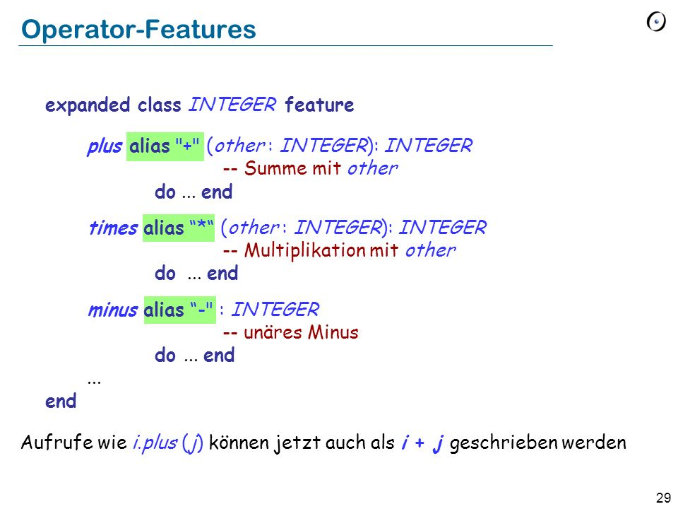 29 Operator-Features expanded class INTEGER feature plus alias + (other : INTEGER): INTEGER -- Summe mit other do...