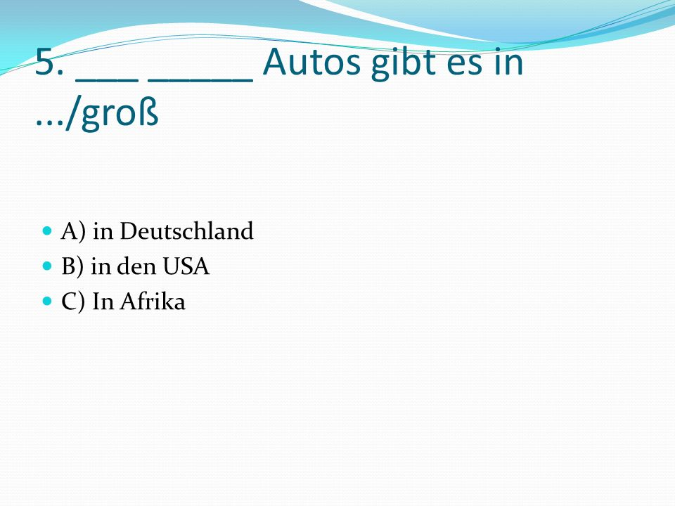 5. ___ _____ Autos gibt es in.../groß A) in Deutschland B) in den USA C) In Afrika