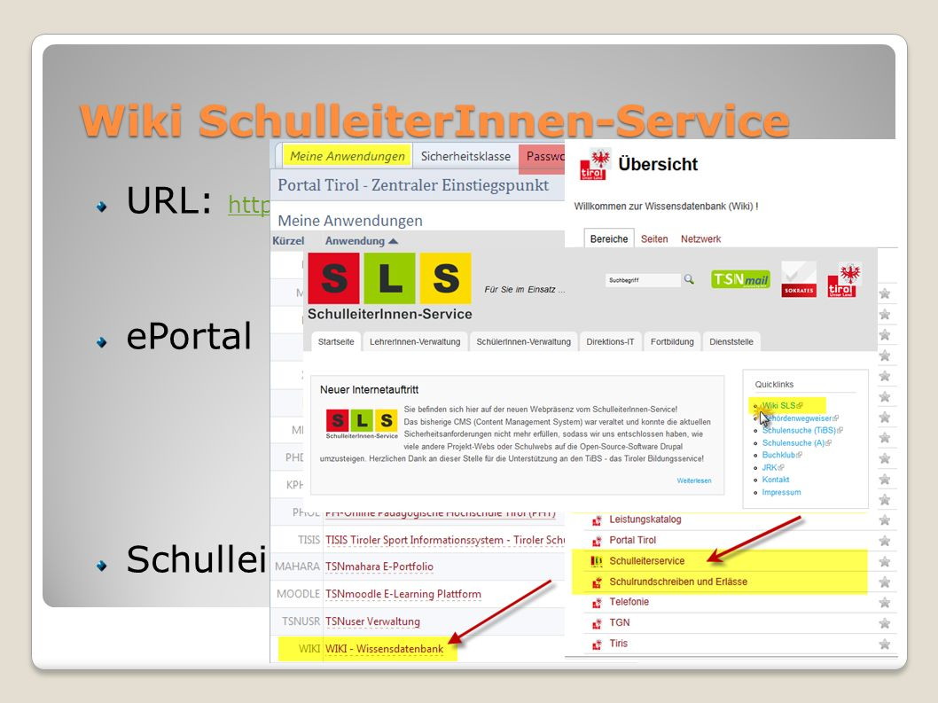Wiki SchulleiterInnen-Service URL: https://portal.tirol.gv.at/tirol.gv.at/dvtwiki/display/SLS https://portal.tirol.gv.at/tirol.gv.at/dvtwiki/display/SLS ePortal SchulleiterInnen-Service