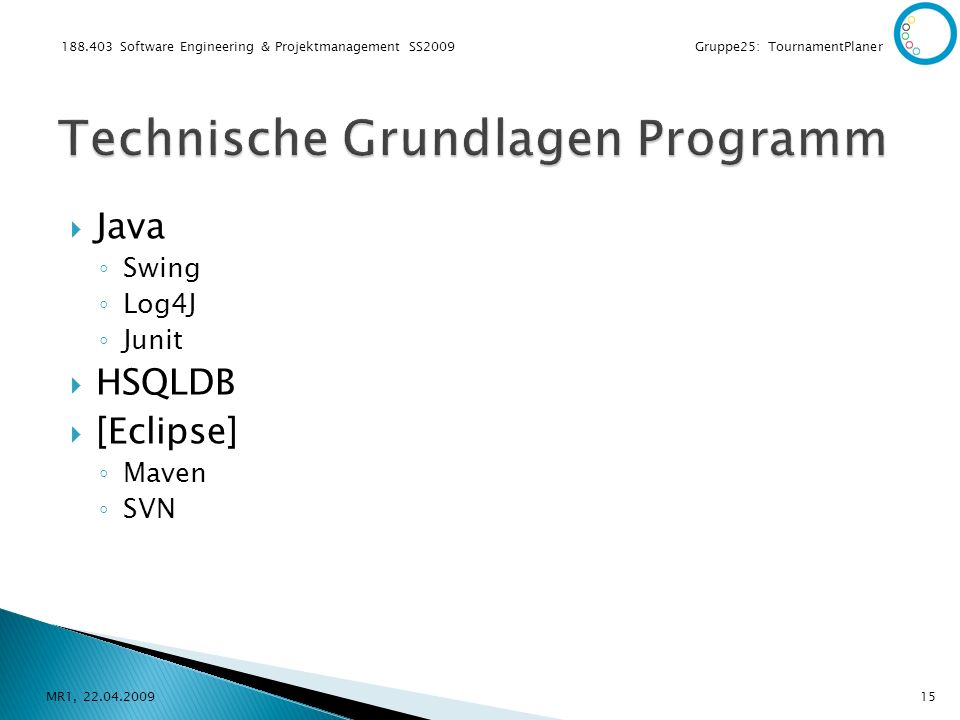 188.403 Software Engineering & Projektmanagement SS2009 Gruppe25: TournamentPlaner Java Swing Log4J Junit HSQLDB [Eclipse] Maven SVN MR1, 22.04.200915