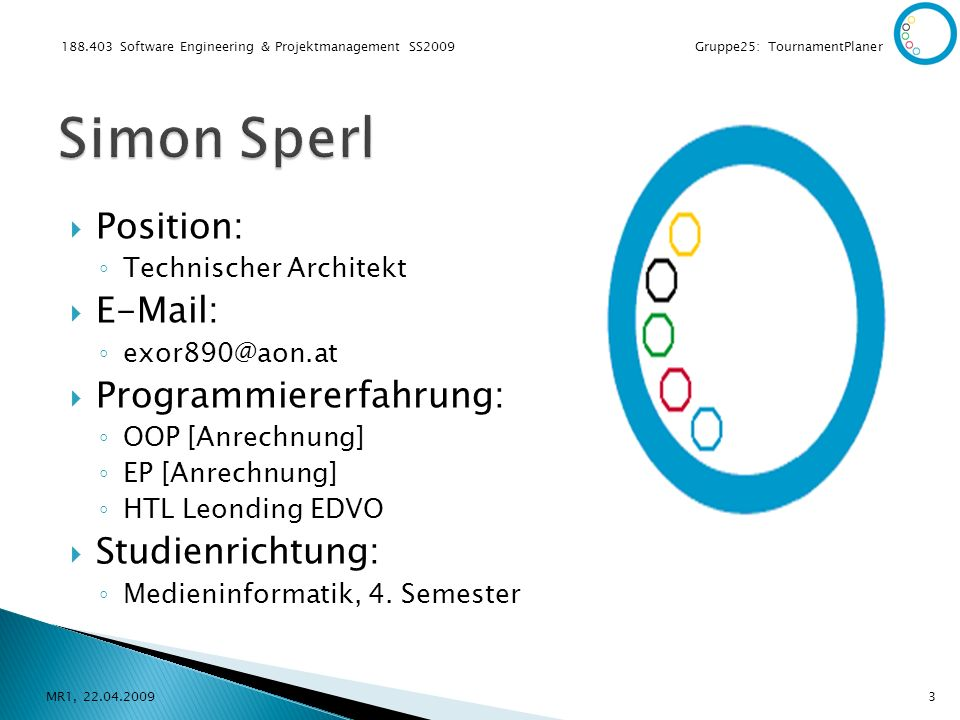 188.403 Software Engineering & Projektmanagement SS2009 Gruppe25: TournamentPlaner Position: Technischer Architekt E-Mail: exor890@aon.at Programmiererfahrung: OOP [Anrechnung] EP [Anrechnung] HTL Leonding EDVO Studienrichtung: Medieninformatik, 4.
