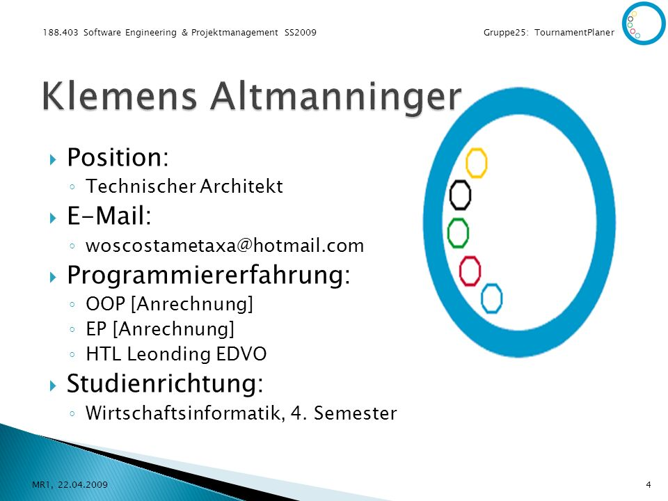 188.403 Software Engineering & Projektmanagement SS2009 Gruppe25: TournamentPlaner Position: Technischer Architekt E-Mail: woscostametaxa@hotmail.com Programmiererfahrung: OOP [Anrechnung] EP [Anrechnung] HTL Leonding EDVO Studienrichtung: Wirtschaftsinformatik, 4.