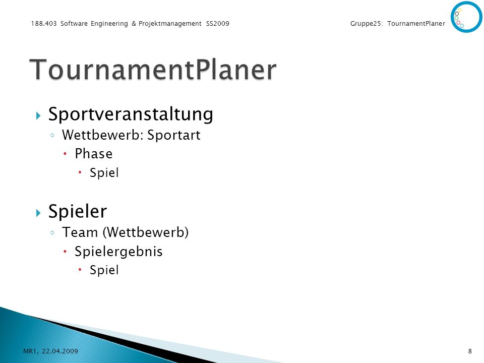 188.403 Software Engineering & Projektmanagement SS2009 Gruppe25: TournamentPlaner Sportveranstaltung Wettbewerb: Sportart Phase Spiel Spieler Team (Wettbewerb) Spielergebnis Spiel MR1, 22.04.20098
