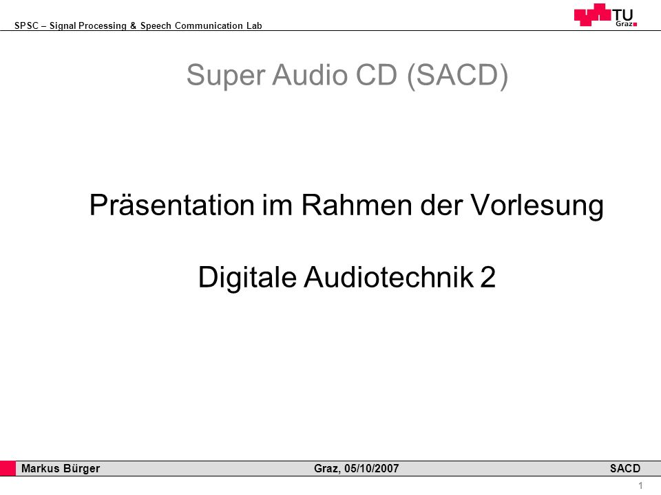 SPSC – Signal Processing & Speech Communication Lab Professor Horst Cerjak, 19.12.2005 1 Markus Bürger Graz, 05/10/2007 SACD Super Audio CD (SACD) Präsentation im Rahmen der Vorlesung Digitale Audiotechnik 2