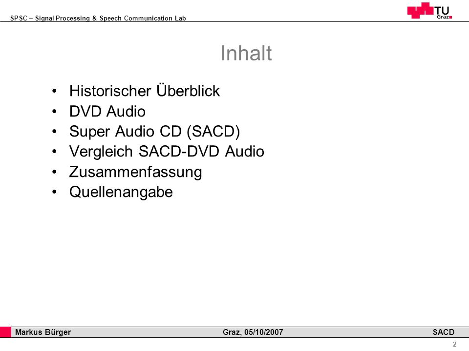 SPSC – Signal Processing & Speech Communication Lab Professor Horst Cerjak, 19.12.2005 2 Markus Bürger Graz, 05/10/2007 SACD Inhalt Historischer Überblick DVD Audio Super Audio CD (SACD) Vergleich SACD-DVD Audio Zusammenfassung Quellenangabe