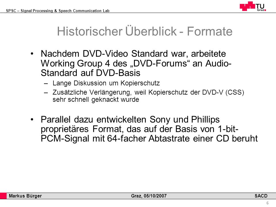SPSC – Signal Processing & Speech Communication Lab Professor Horst Cerjak, 19.12.2005 6 Markus Bürger Graz, 05/10/2007 SACD Historischer Überblick - Formate Nachdem DVD-Video Standard war, arbeitete Working Group 4 des DVD-Forums an Audio- Standard auf DVD-Basis –Lange Diskussion um Kopierschutz –Zusätzliche Verlängerung, weil Kopierschutz der DVD-V (CSS) sehr schnell geknackt wurde Parallel dazu entwickelten Sony und Phillips proprietäres Format, das auf der Basis von 1-bit- PCM-Signal mit 64-facher Abtastrate einer CD beruht