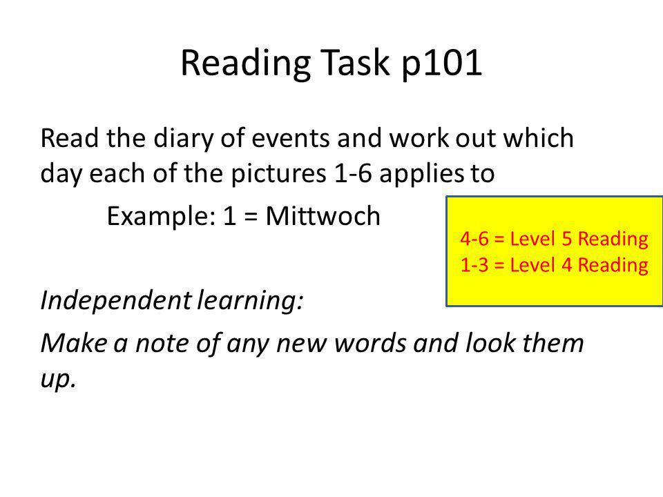 Reading Task p101 Read the diary of events and work out which day each of the pictures 1-6 applies to Example: 1 = Mittwoch Independent learning: Make a note of any new words and look them up.