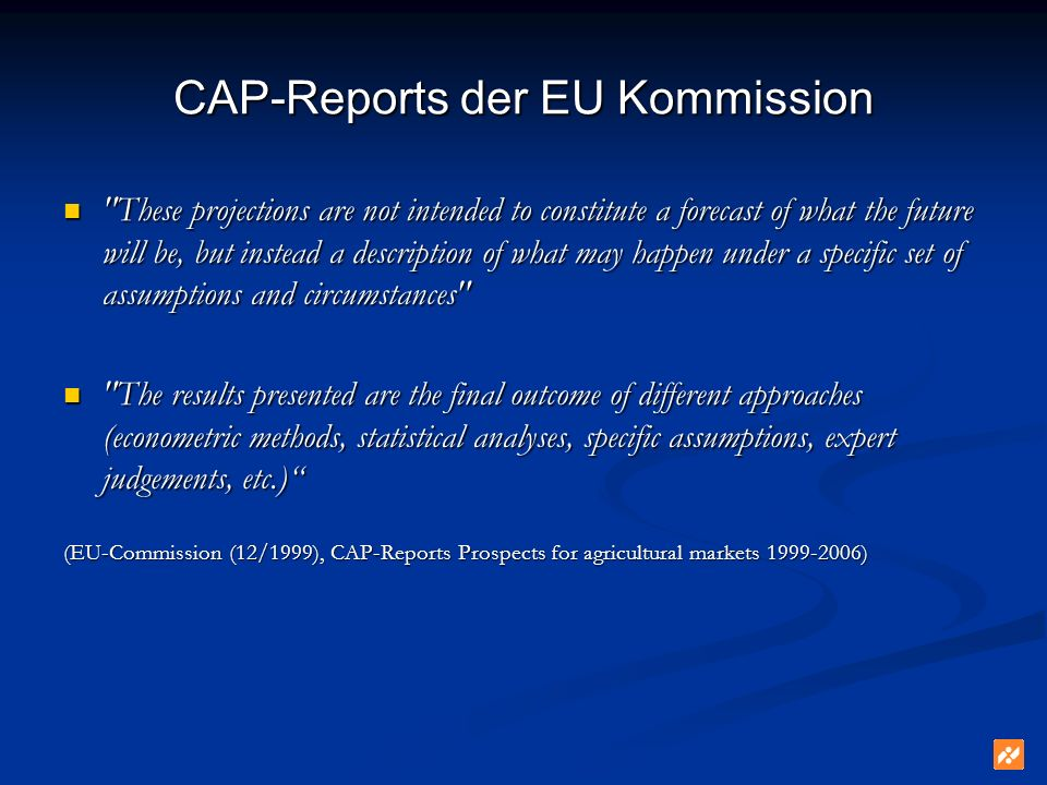 CAP-Reports der EU Kommission These projections are not intended to constitute a forecast of what the future will be, but instead a description of what may happen under a specific set of assumptions and circumstances These projections are not intended to constitute a forecast of what the future will be, but instead a description of what may happen under a specific set of assumptions and circumstances The results presented are the final outcome of different approaches (econometric methods, statistical analyses, specific assumptions, expert judgements, etc.) The results presented are the final outcome of different approaches (econometric methods, statistical analyses, specific assumptions, expert judgements, etc.) (EU-Commission (12/1999), CAP-Reports Prospects for agricultural markets 1999-2006)