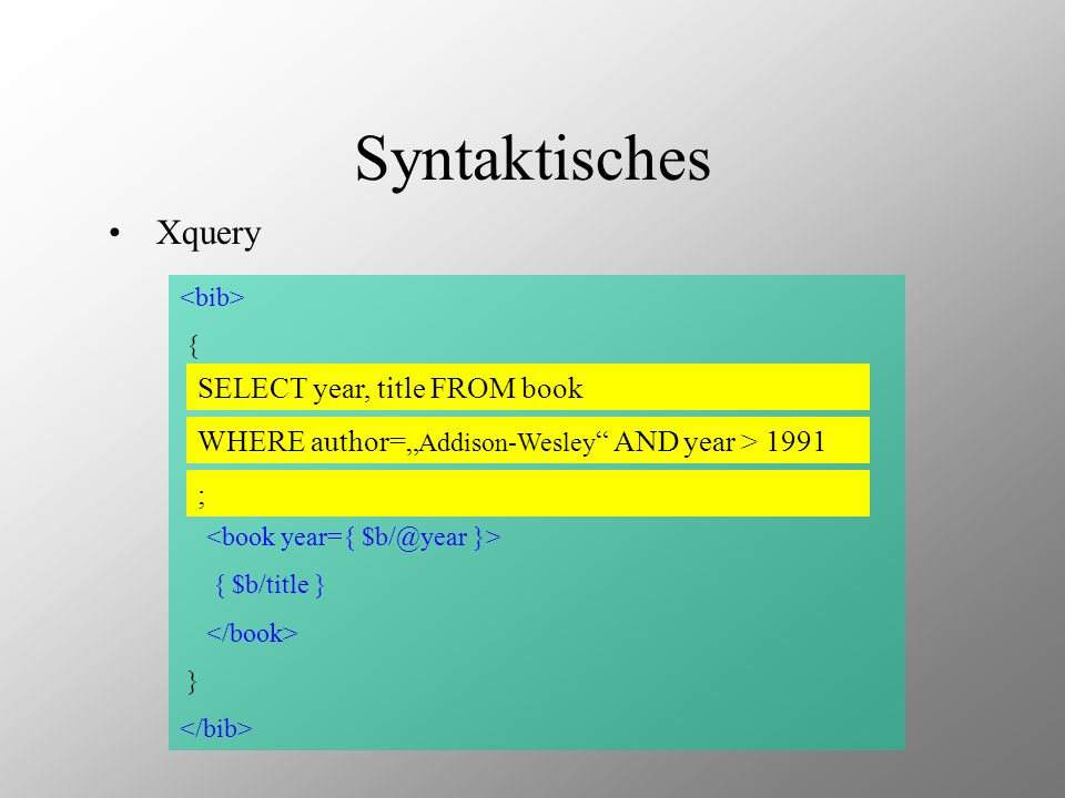 Xquery { for $b in document( /XQuery/docs/XMP/bib.xml )/bib/book where $b/publisher = Addison-Wesley and $b/@year > 1991 return { $b/title } } SELECT year, title FROM book WHERE author= Addison-Wesley AND year > 1991 ;