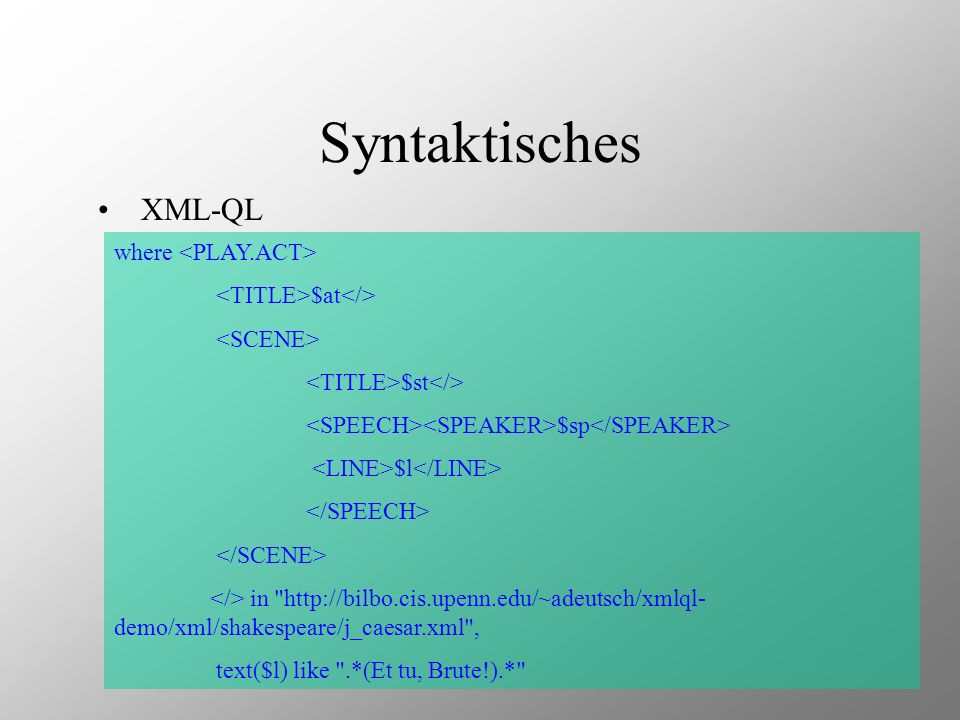 Syntaktisches XML-QL where $at $st $sp $l in http://bilbo.cis.upenn.edu/~adeutsch/xmlql- demo/xml/shakespeare/j_caesar.xml , text($l) like .*(Et tu, Brute!).*