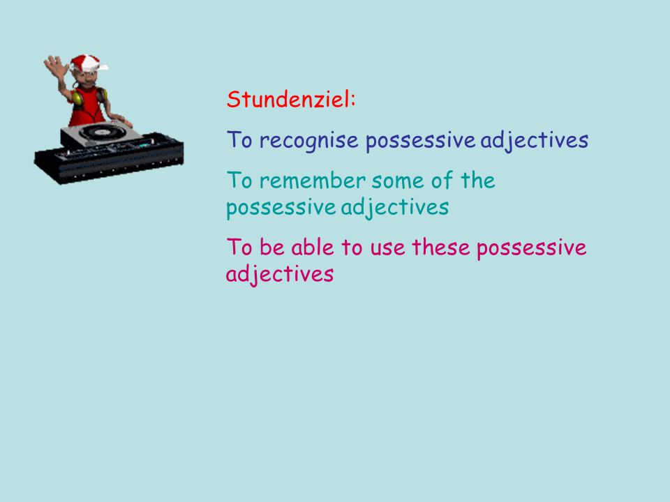 Stundenziel: To recognise possessive adjectives To remember some of the possessive adjectives To be able to use these possessive adjectives