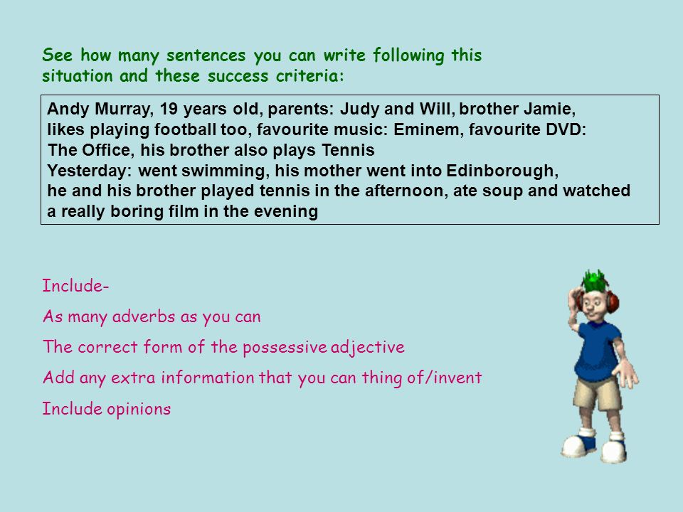 See how many sentences you can write following this situation and these success criteria: Include- As many adverbs as you can The correct form of the possessive adjective Add any extra information that you can thing of/invent Include opinions Andy Murray, 19 years old, parents: Judy and Will, brother Jamie, likes playing football too, favourite music: Eminem, favourite DVD: The Office, his brother also plays Tennis Yesterday: went swimming, his mother went into Edinborough, he and his brother played tennis in the afternoon, ate soup and watched a really boring film in the evening