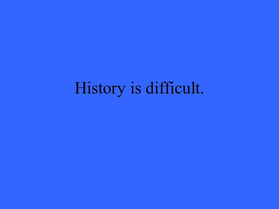 History is difficult.