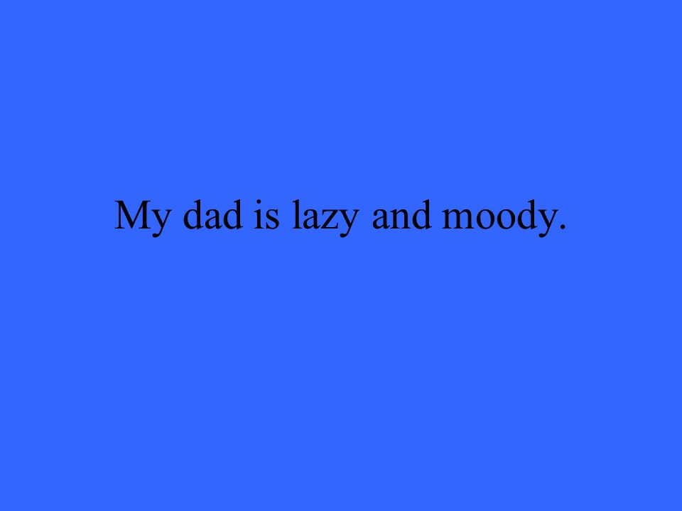 My dad is lazy and moody.