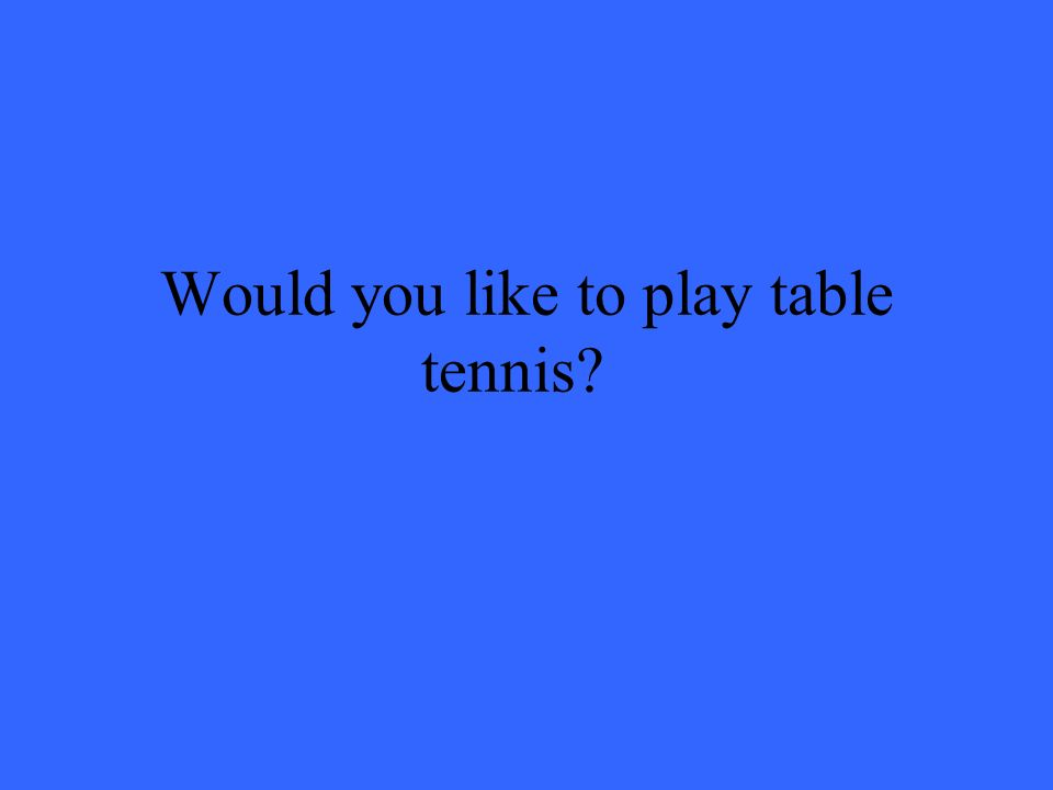 Would you like to play table tennis