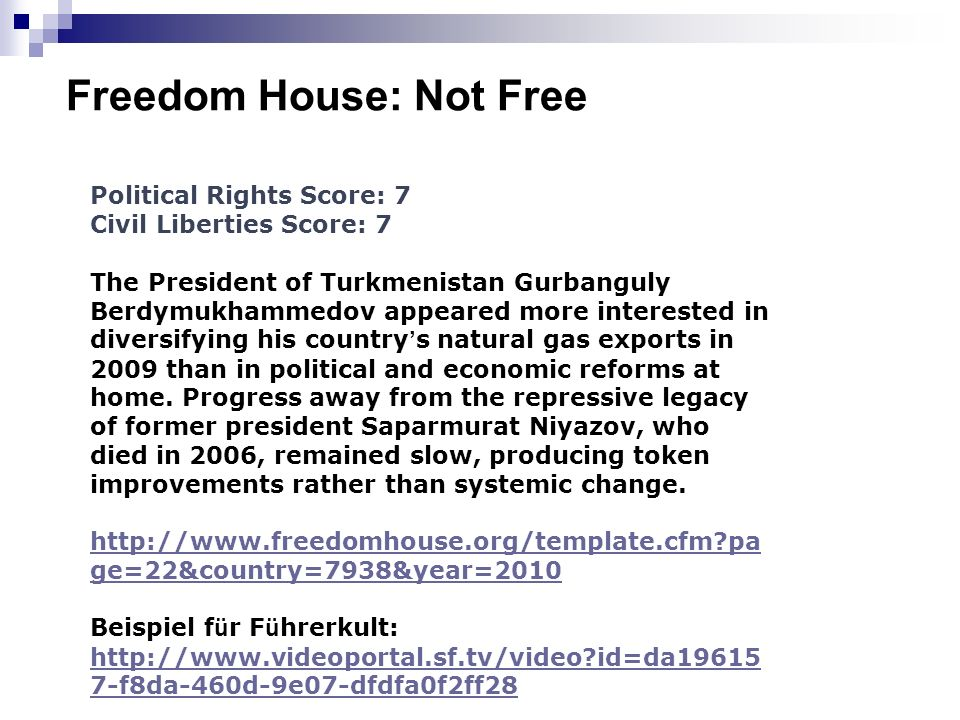 Freedom House: Not Free Political Rights Score: 7 Civil Liberties Score: 7 The President of Turkmenistan Gurbanguly Berdymukhammedov appeared more interested in diversifying his country s natural gas exports in 2009 than in political and economic reforms at home.