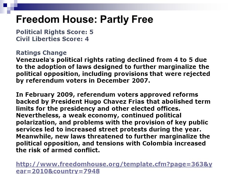 Freedom House: Partly Free Political Rights Score: 5 Civil Liberties Score: 4 Ratings Change Venezuela s political rights rating declined from 4 to 5 due to the adoption of laws designed to further marginalize the political opposition, including provisions that were rejected by referendum voters in December 2007.