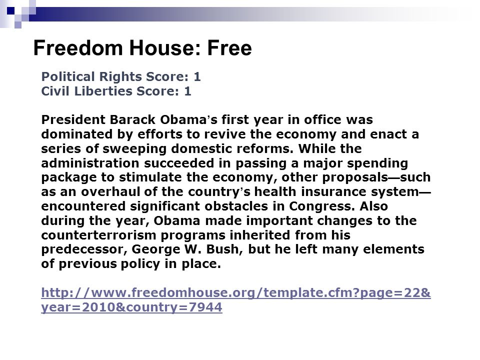 Freedom House: Free Political Rights Score: 1 Civil Liberties Score: 1 President Barack Obama s first year in office was dominated by efforts to revive the economy and enact a series of sweeping domestic reforms.