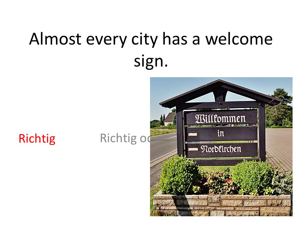 Almost every city has a welcome sign. Richtig oder Falsch Richtig
