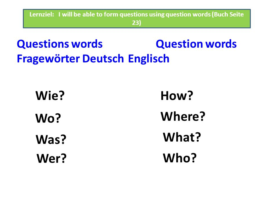 Questions wordsQuestion words Fragewörter DeutschEnglisch Lernziel: I will be able to form questions using question words (Buch Seite 23) Wer.