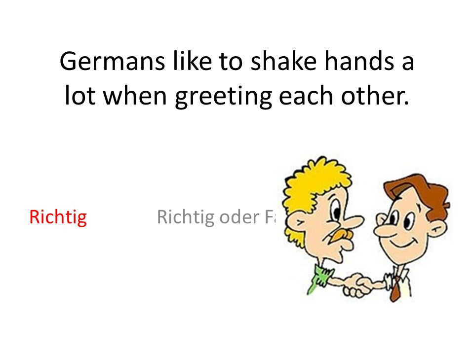Germans like to shake hands a lot when greeting each other. Richtig oder FalschRichtig