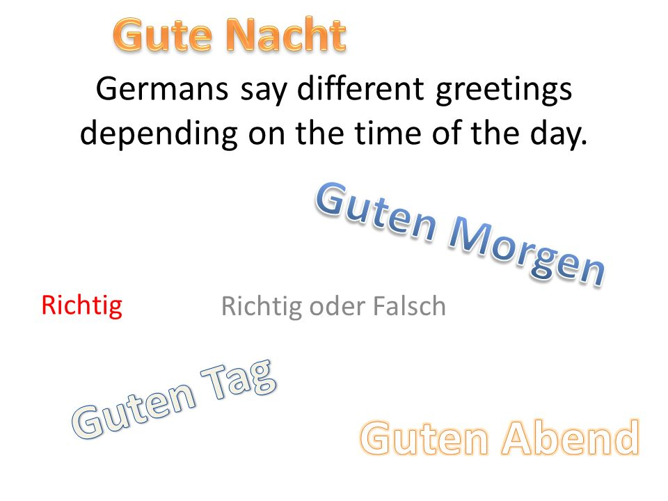 Germans say different greetings depending on the time of the day. Richtig oder Falsch Richtig