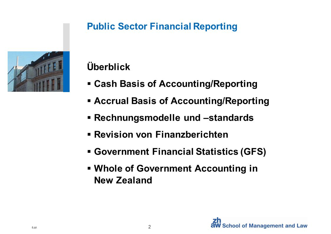 5.ppt 2 Public Sector Financial Reporting Überblick Cash Basis of Accounting/Reporting Accrual Basis of Accounting/Reporting Rechnungsmodelle und –standards Revision von Finanzberichten Government Financial Statistics (GFS) Whole of Government Accounting in New Zealand