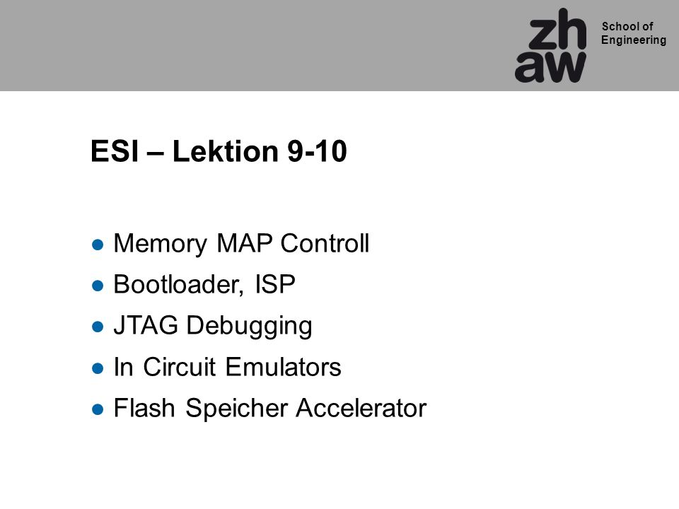 School of Engineering ESI – Lektion 9-10 Memory MAP Controll Bootloader, ISP JTAG Debugging In Circuit Emulators Flash Speicher Accelerator