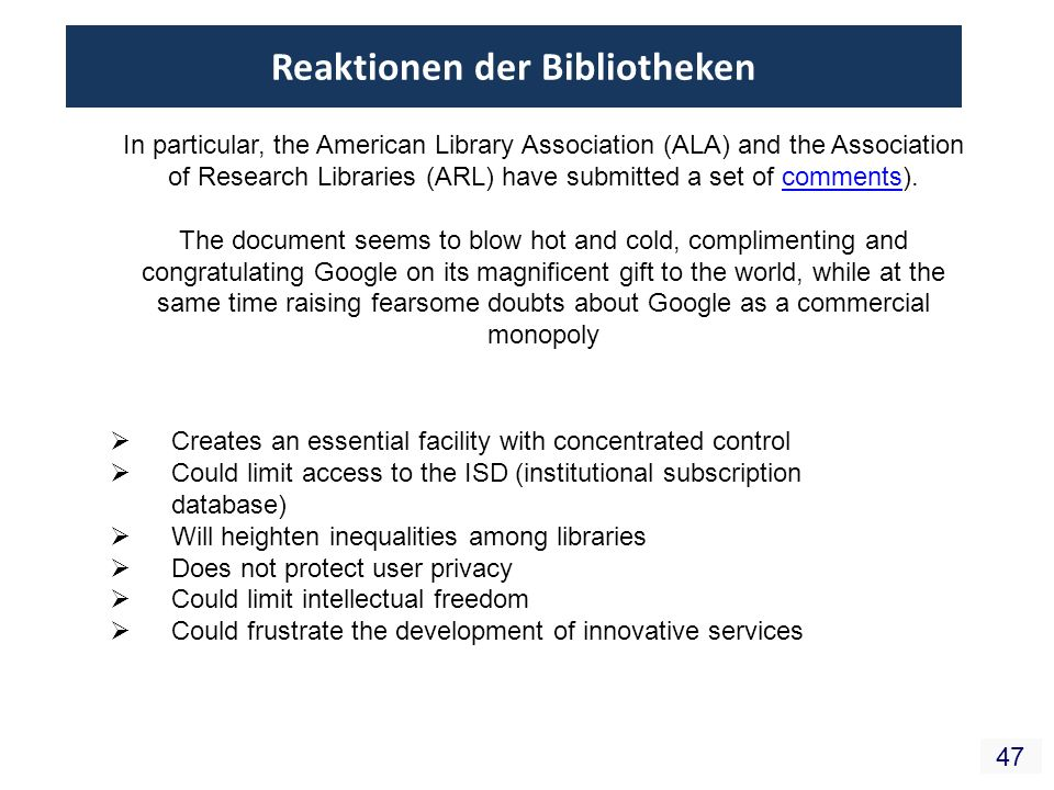 47 Reaktionen der Bibliotheken Creates an essential facility with concentrated control Could limit access to the ISD (institutional subscription database) Will heighten inequalities among libraries Does not protect user privacy Could limit intellectual freedom Could frustrate the development of innovative services In particular, the American Library Association (ALA) and the Association of Research Libraries (ARL) have submitted a set of comments).comments The document seems to blow hot and cold, complimenting and congratulating Google on its magnificent gift to the world, while at the same time raising fearsome doubts about Google as a commercial monopoly